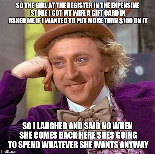 Creepy Condescending Wonka Meme | SO THE GIRL AT THE REGISTER IN THE EXPENSIVE STORE I GOT MY WIFE A GIFT CARD IN ASKED ME IF I WANTED TO PUT MORE THAN $100 ON IT SO I LAUGHE | image tagged in memes,creepy condescending wonka | made w/ Imgflip meme maker