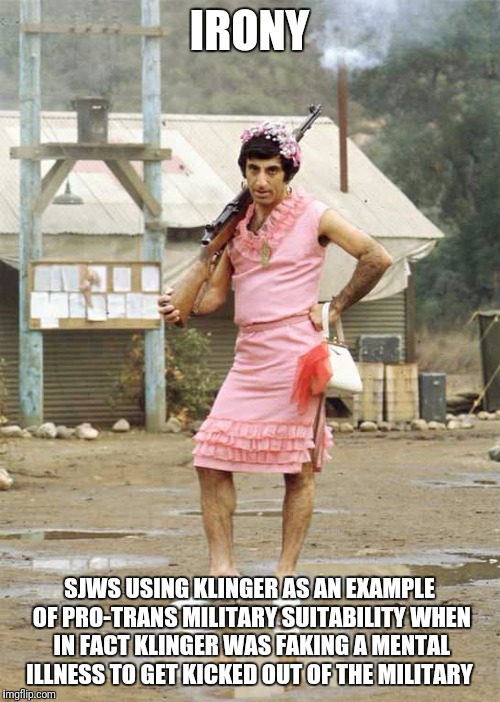 IRONY SJWS USING KLINGER AS AN EXAMPLE OF PRO-TRANS MILITARY SUITABILITY WHEN IN FACT KLINGER WAS FAKING A MENTAL ILLNESS TO GET KICKED OUT  | image tagged in klinger | made w/ Imgflip meme maker
