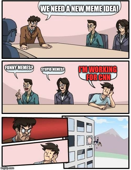 Boardroom Meeting Suggestion Meme | WE NEED A NEW MEME IDEA! FUNNY MEMES? STUPID MEMES? I'M WORKING FOR CNN | image tagged in memes,boardroom meeting suggestion | made w/ Imgflip meme maker