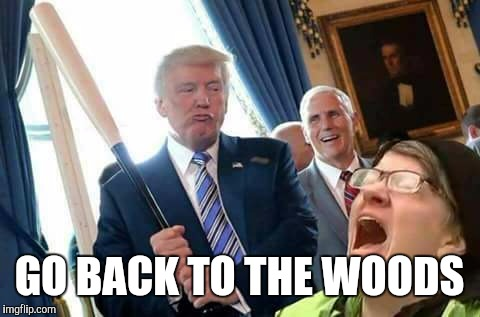GO BACK TO THE WOODS | made w/ Imgflip meme maker