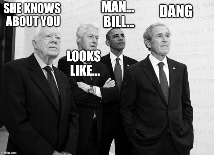 Carter Clinton Obama Bush | SHE KNOWS ABOUT YOU DANG LOOKS LIKE... MAN... BILL... | image tagged in carter clinton obama bush | made w/ Imgflip meme maker
