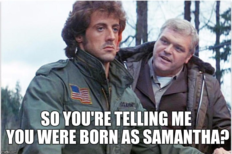 Transgender trend hits Hollywood – first preview of next Rambo… | SO YOU'RE TELLING ME YOU WERE BORN AS SAMANTHA? | image tagged in memes,funny,rambo,hollywood,transgender | made w/ Imgflip meme maker