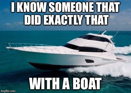 Forty ft. Bertram | I KNOW SOMEONE THAT DID EXACTLY THAT WITH A BOAT | image tagged in forty ft bertram | made w/ Imgflip meme maker