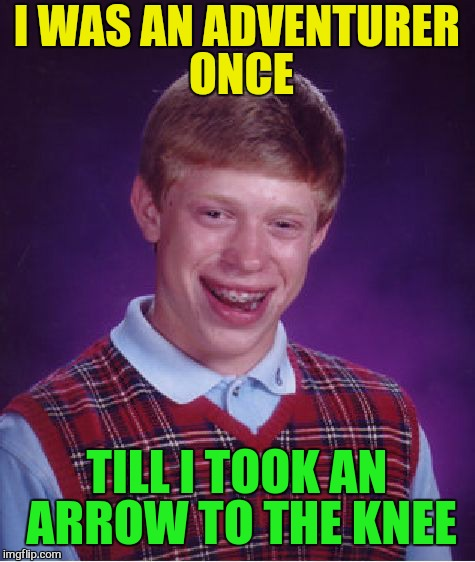 Bad Luck Brian Meme | I WAS AN ADVENTURER ONCE TILL I TOOK AN ARROW TO THE KNEE | image tagged in memes,bad luck brian | made w/ Imgflip meme maker