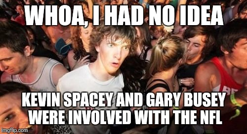 WHOA, I HAD NO IDEA KEVIN SPACEY AND GARY BUSEY WERE INVOLVED WITH THE NFL | made w/ Imgflip meme maker