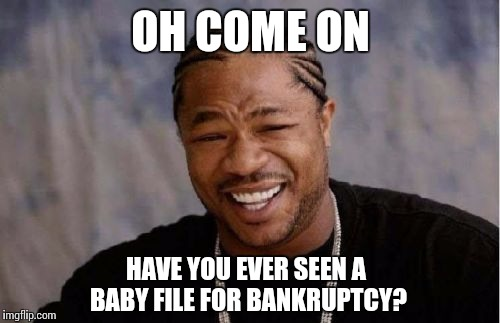 Yo Dawg Heard You Meme | OH COME ON HAVE YOU EVER SEEN A BABY FILE FOR BANKRUPTCY? | image tagged in memes,yo dawg heard you | made w/ Imgflip meme maker