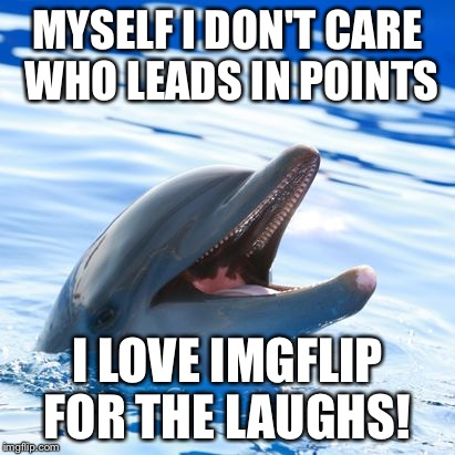 dolphin ayy lmao | MYSELF I DON'T CARE WHO LEADS IN POINTS I LOVE IMGFLIP FOR THE LAUGHS! | image tagged in dolphin ayy lmao | made w/ Imgflip meme maker