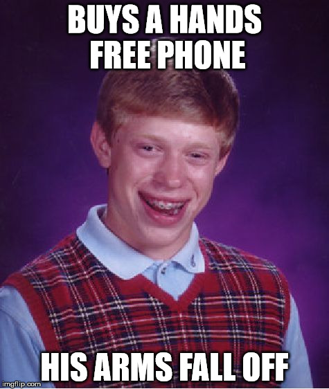 Bad Luck Brian Meme | BUYS A HANDS FREE PHONE HIS ARMS FALL OFF | image tagged in memes,bad luck brian | made w/ Imgflip meme maker