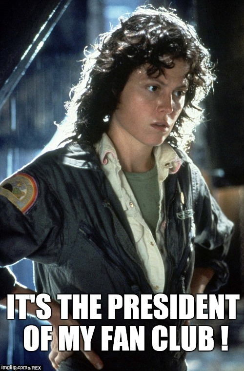 Sigourney Weaver | IT'S THE PRESIDENT OF MY FAN CLUB ! | image tagged in sigourney weaver | made w/ Imgflip meme maker