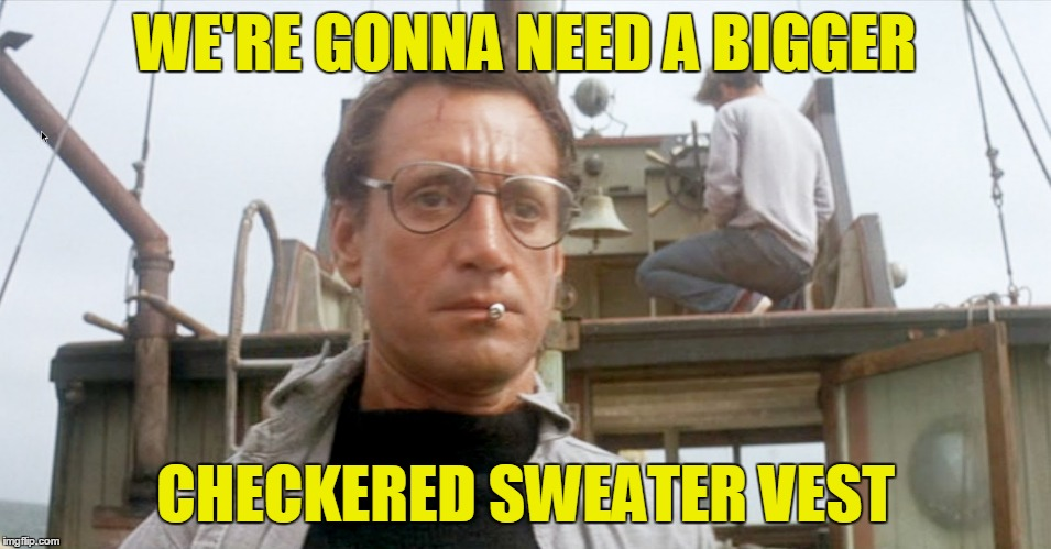 WE'RE GONNA NEED A BIGGER CHECKERED SWEATER VEST | made w/ Imgflip meme maker