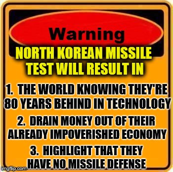 Warning Sign | NORTH KOREAN MISSILE TEST WILL RESULT IN 1.  THE WORLD KNOWING THEY'RE 80 YEARS BEHIND IN TECHNOLOGY 2.  DRAIN MONEY OUT OF THEIR ALREADY IM | image tagged in memes,warning sign,north korea,dumb and dumber idea | made w/ Imgflip meme maker