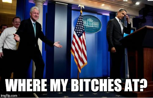 Bubba And Barack Meme | WHERE MY B**CHES AT? | image tagged in memes,bubba and barack | made w/ Imgflip meme maker