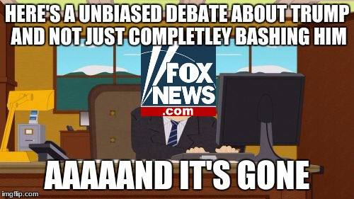 mainstream media fox | HERE'S A UNBIASED DEBATE ABOUT TRUMP AND NOT JUST COMPLETLEY BASHING HIM AAAAAND IT'S GONE | image tagged in memes,aaaaand its gone | made w/ Imgflip meme maker