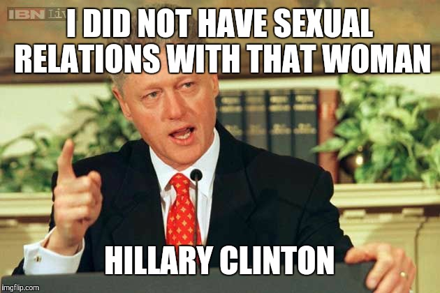 Bill Clinton - Sexual Relations | I DID NOT HAVE SEXUAL RELATIONS WITH THAT WOMAN HILLARY CLINTON | image tagged in bill clinton - sexual relations | made w/ Imgflip meme maker