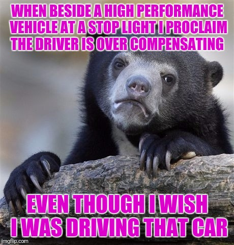 Confession Bear Meme | WHEN BESIDE A HIGH PERFORMANCE VEHICLE AT A STOP LIGHT I PROCLAIM THE DRIVER IS OVER COMPENSATING EVEN THOUGH I WISH I WAS DRIVING THAT CAR | image tagged in memes,confession bear | made w/ Imgflip meme maker