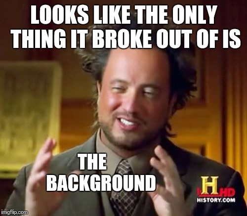 Ancient Aliens Meme | LOOKS LIKE THE ONLY THING IT BROKE OUT OF IS THE     BACKGROUND | image tagged in memes,ancient aliens | made w/ Imgflip meme maker