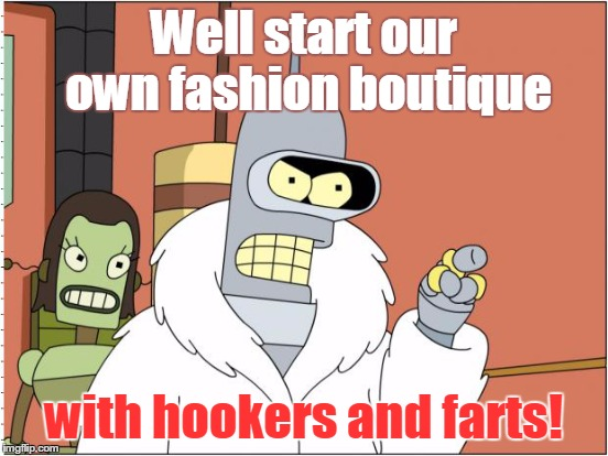 Well start our own fashion boutique with hookers and farts! | made w/ Imgflip meme maker
