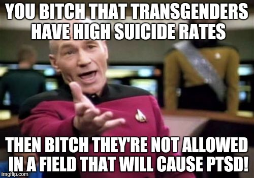 Picard Wtf Meme | YOU B**CH THAT TRANSGENDERS HAVE HIGH SUICIDE RATES THEN B**CH THEY'RE NOT ALLOWED IN A FIELD THAT WILL CAUSE PTSD! | image tagged in memes,picard wtf | made w/ Imgflip meme maker