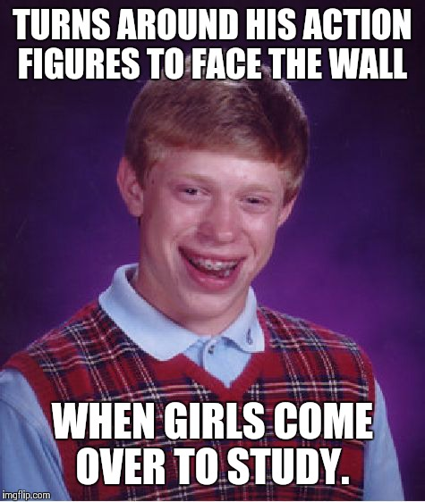 Bad Luck Brian Meme | TURNS AROUND HIS ACTION FIGURES TO FACE THE WALL WHEN GIRLS COME OVER TO STUDY. | image tagged in memes,bad luck brian | made w/ Imgflip meme maker