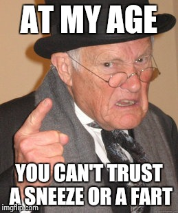 Back In My Day Meme | AT MY AGE YOU CAN'T TRUST A SNEEZE OR A FART | image tagged in memes,back in my day | made w/ Imgflip meme maker