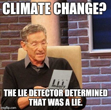 Maury Lie Detector Meme | CLIMATE CHANGE? THE LIE DETECTOR DETERMINED THAT WAS A LIE. | image tagged in memes,maury lie detector | made w/ Imgflip meme maker