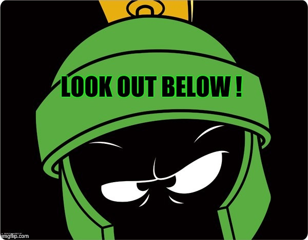 Marvin the Martian | LOOK OUT BELOW ! | image tagged in marvin the martian | made w/ Imgflip meme maker
