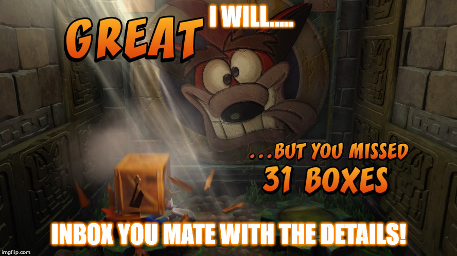 crash getting boxed in! | I WILL..... INBOX YOU MATE WITH THE DETAILS! | image tagged in memes,funny memes,funny,crash bandicoot,ps4,sony | made w/ Imgflip meme maker