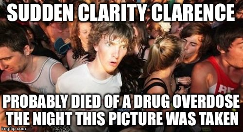 Sudden Clarity Clarence Meme | SUDDEN CLARITY CLARENCE PROBABLY DIED OF A DRUG OVERDOSE THE NIGHT THIS PICTURE WAS TAKEN | image tagged in memes,sudden clarity clarence | made w/ Imgflip meme maker