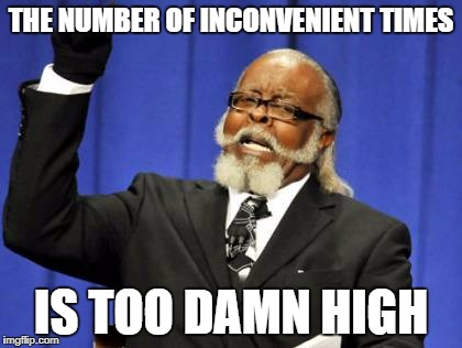 Too Damn High Meme | THE NUMBER OF INCONVENIENT TIMES IS TOO DAMN HIGH | image tagged in memes,too damn high | made w/ Imgflip meme maker
