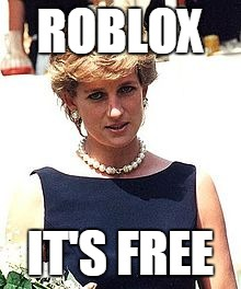ROBLOX IT'S FREE | image tagged in diana,pricness,princess,princess diana | made w/ Imgflip meme maker
