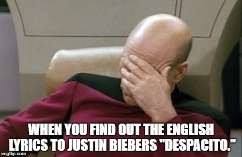 "Captain Picard Facepalm Meme | WHEN YOU FIND OUT THE ENGLISH LYRICS TO JUSTIN BIEBERS ""DESPACITO."" 