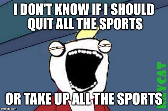 Not Sure if X or Y | I DON'T KNOW IF I SHOULD QUIT ALL THE SPORTS OR TAKE UP ALL THE SPORTS | image tagged in not sure if x or y | made w/ Imgflip meme maker