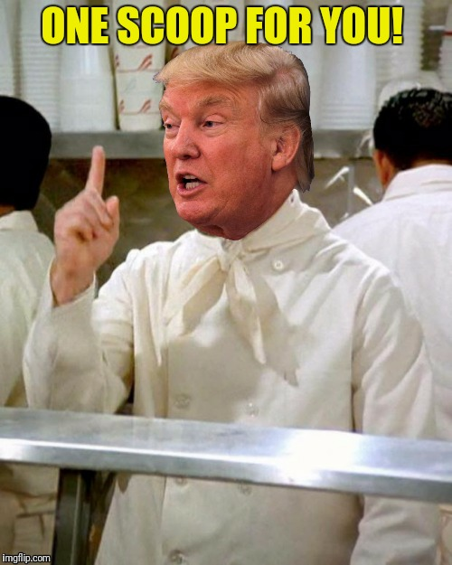 This town ain't big enough for three scoops, and since I got two... | ONE SCOOP FOR YOU! | image tagged in donald trump,soup nazi | made w/ Imgflip meme maker