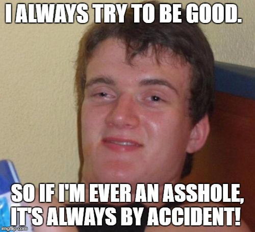 10 Guy Meme | I ALWAYS TRY TO BE GOOD. SO IF I'M EVER AN ASSHOLE, IT'S ALWAYS BY ACCIDENT! | image tagged in memes,10 guy | made w/ Imgflip meme maker