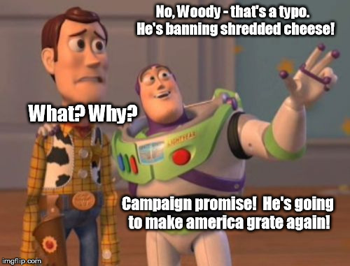 X, X Everywhere Meme | No, Woody - that's a typo.  He's banning shredded cheese! What? Why? Campaign promise!  He's going to make america grate again! | image tagged in memes,x x everywhere | made w/ Imgflip meme maker