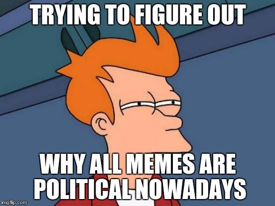 Futurama Fry | TRYING TO FIGURE OUT WHY ALL MEMES ARE POLITICAL NOWADAYS | image tagged in memes,futurama fry | made w/ Imgflip meme maker