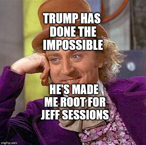 Creepy Condescending Wonka Meme | TRUMP HAS DONE THE IMPOSSIBLE HE'S MADE ME ROOT FOR JEFF SESSIONS | image tagged in memes,creepy condescending wonka | made w/ Imgflip meme maker