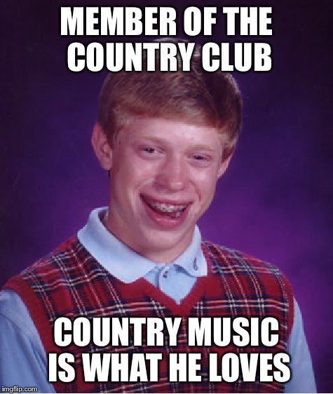 Bad Luck Brian Meme | MEMBER OF THE COUNTRY CLUB COUNTRY MUSIC IS WHAT HE LOVES | image tagged in memes,bad luck brian | made w/ Imgflip meme maker