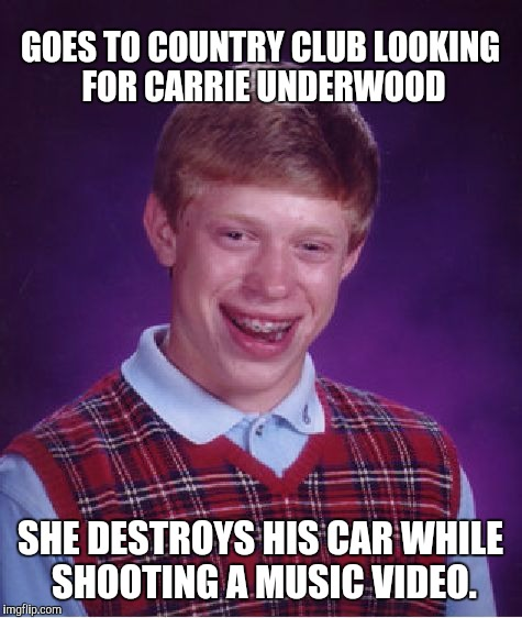 Bad Luck Brian Meme | GOES TO COUNTRY CLUB LOOKING FOR CARRIE UNDERWOOD SHE DESTROYS HIS CAR WHILE SHOOTING A MUSIC VIDEO. | image tagged in memes,bad luck brian | made w/ Imgflip meme maker