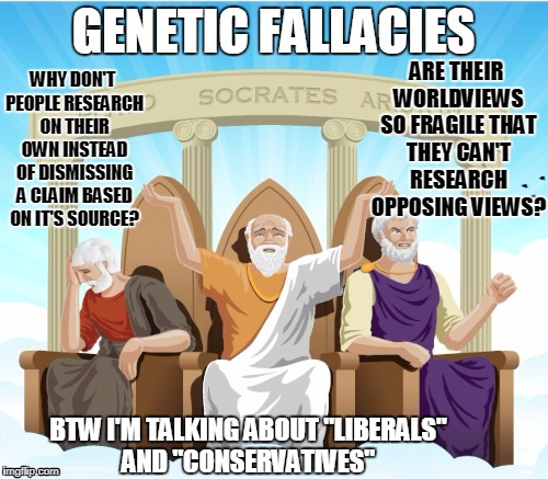 Logicians using logic | GENETIC FALLACIES WHY DON'T PEOPLE RESEARCH ON THEIR OWN INSTEAD OF DISMISSING A CLAIM BASED ON IT'S SOURCE? ARE THEIR WORLDVIEWS SO FRAGILE | image tagged in logicians using logic | made w/ Imgflip meme maker