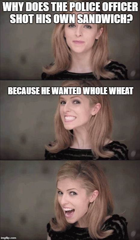 Bad Pun Anna Kendrick Meme | WHY DOES THE POLICE OFFICER SHOT HIS OWN SANDWICH? BECAUSE HE WANTED WHOLE WHEAT | image tagged in memes,bad pun anna kendrick | made w/ Imgflip meme maker
