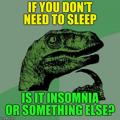 Philosoraptor Meme | IF YOU DON'T NEED TO SLEEP IS IT INSOMNIA OR SOMETHING ELSE? | image tagged in memes,philosoraptor | made w/ Imgflip meme maker