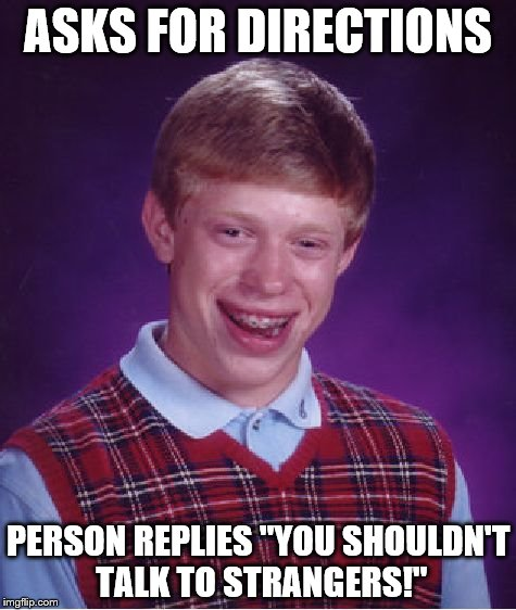 "Bad Luck Brian Meme | ASKS FOR DIRECTIONS PERSON REPLIES ""YOU SHOULDN'T TALK TO STRANGERS!"" 