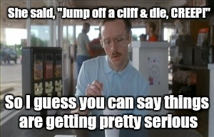 "I wonder if she likes me?  | She said, ""Jump off a cliff & die, CREEP!"" So I guess you can say things are getting pretty serious 