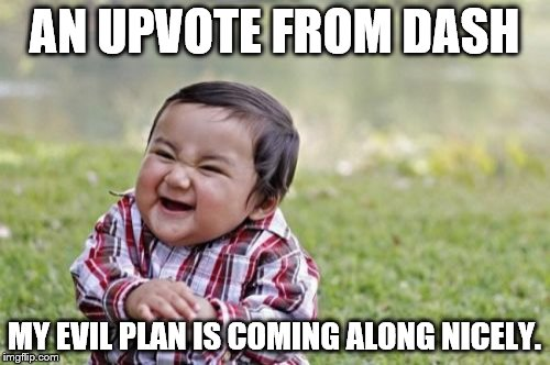 Evil Toddler Meme | AN UPVOTE FROM DASH MY EVIL PLAN IS COMING ALONG NICELY. | image tagged in memes,evil toddler | made w/ Imgflip meme maker