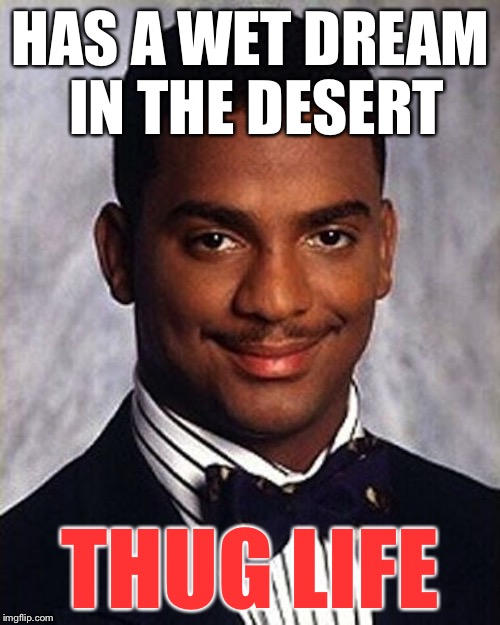 HAS A WET DREAM IN THE DESERT THUG LIFE | made w/ Imgflip meme maker