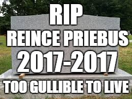 tombstone |  RIP; REINCE PRIEBUS; 2017-2017; TOO GULLIBLE TO LIVE | image tagged in tombstone | made w/ Imgflip meme maker