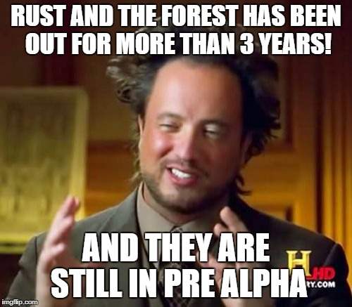 Ancient Aliens Meme | RUST AND THE FOREST HAS BEEN OUT FOR MORE THAN 3 YEARS! AND THEY ARE STILL IN PRE ALPHA | image tagged in memes,ancient aliens | made w/ Imgflip meme maker