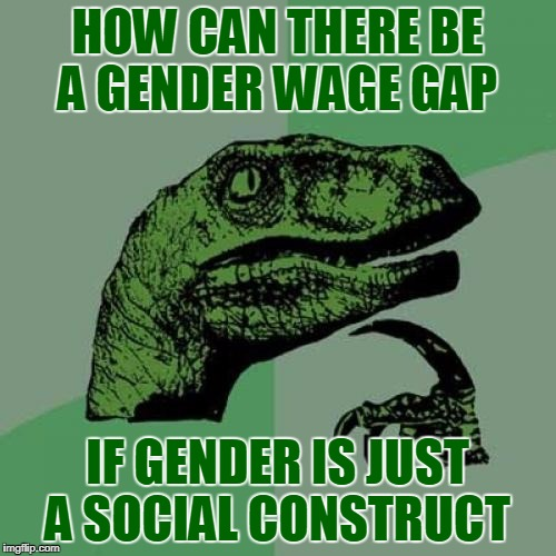 Philosoraptor Meme | HOW CAN THERE BE A GENDER WAGE GAP IF GENDER IS JUST A SOCIAL CONSTRUCT | image tagged in memes,philosoraptor,gender,gender equality,income inequality | made w/ Imgflip meme maker