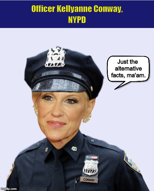 Officer Kellyanne Conway, NYPD | image tagged in kellyanne conway,donald trump,alternative facts,police,funny,memes | made w/ Imgflip meme maker